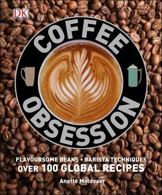 Image for Coffee Obsession: Flavoursome Beans, Barista Techniques, Over 100 Global Recipes