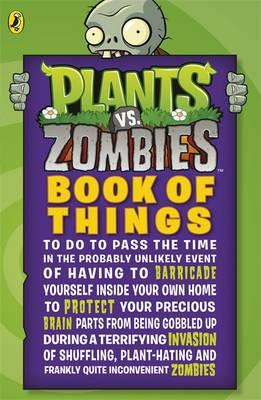 Image for Plants vs. Zombies: Book of Things (to Do to Pass the Time in the Probably Unlikely Event of Having to Barricade Yourself Inside Your Own Home During a Terrifying Invasion of Shuffling, Plant-hating and Frankly Quite Inconvenient Zombies)