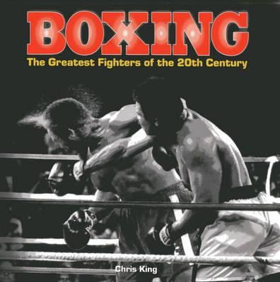 Image for Boxing: The Greatest Fighters of the 20th Century # A Complete Guide to the Top Names in Boxing, Shown in Over 200 Dynamic Photographs