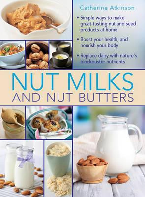 Image for Nut Milks and Nut Butters: Great ways to make nut and seed products at home