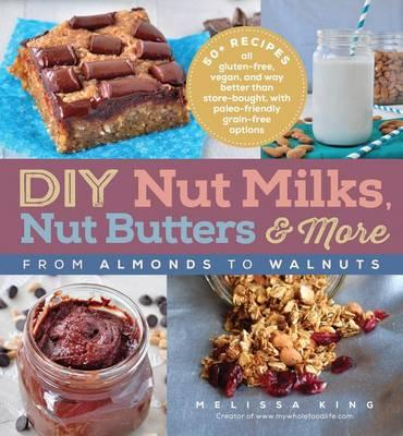 Image for DIY Nut Milks, Nut Butters, and More: From Almonds to Walnuts