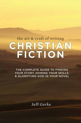 Image for The Art and Craft of Writing Christian Fiction: The Complete Guide to Finding Your Story, Honing Your Skills and Glorifying God in Your Novel