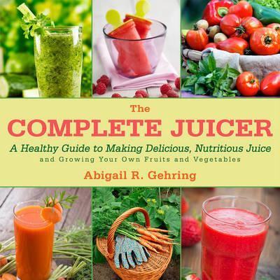 Image for The Complete Juicer: A Healthy Guide to Making Delicious, Nutritious Juice and Growing Your Own Fruits and Vegetables