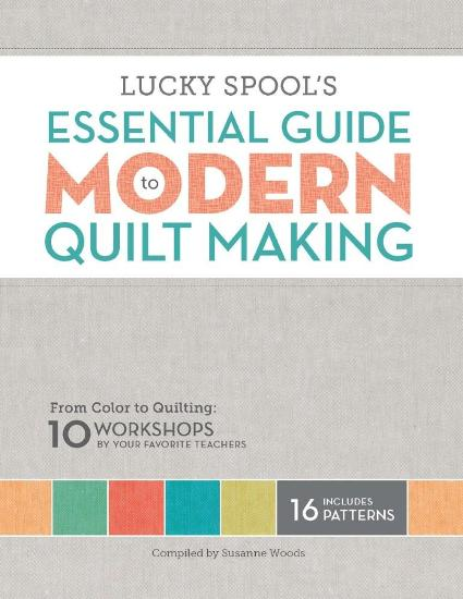 Image for Lucky Spool's Essential Guide to Modern Quilt Making: From Color to Quilting: 10 Design Workshops by Your Favorite Teachers