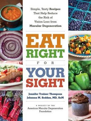 Image for Eat Right for Your Sight: Simple, Tasty Recipes That Help Reduce the Risk of Vision Loss from Macular Degeneration