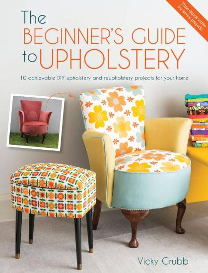 Image for The Beginner's Guide to Upholstery: 10 Achievable DIY Upholstery and Reupholstery Projects for Your Home