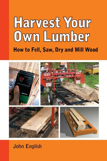Image for Harvest Your Own Lumber: How to Fell, Saw, Dry and Mill Wood