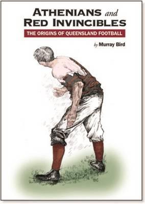 Image for Athenians and Red Invincibles: The Origins of Queensland Football # Australian Rules Football