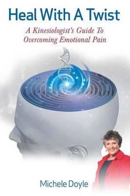 Image for Heal with a Twist: A Kinesiologist's Guide to Overcoming Emotional Pain