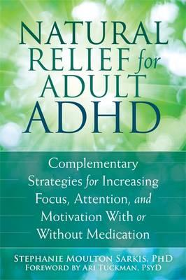 Image for Natural Relief for Adult ADHD : Complementary Strategies for Increasing Focus, Attention, and Motivation with or without Medication