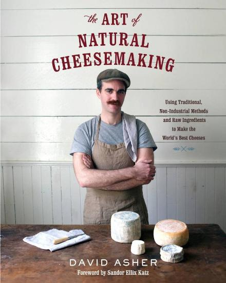 Image for The Art of Natural Cheesemaking: Using Traditional Methods and Natural Ingredients to Make the World's Best Cheeses