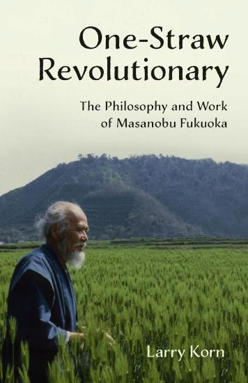 Image for One-Straw Revolutionary : The philosophy and work of Masanobu Fukuoka