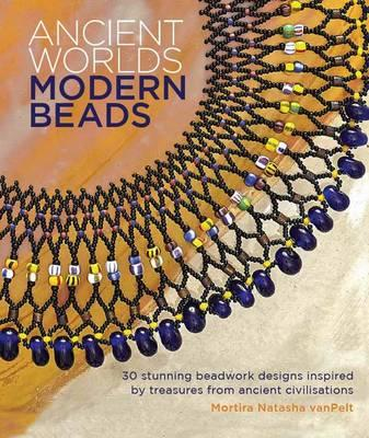 Image for Ancient Worlds Modern Beads: 30 Stunning Beadwork Designs Inspired by Treasures from Ancient Civilisations