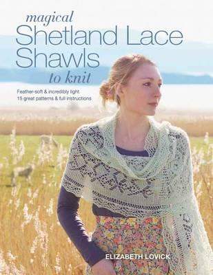 Image for Magical Shetland Lace Shawls to Knit: Feather Soft and Incredibly Light, 15 Great Patterns & Full Instructions