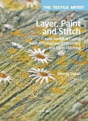 Image for Layer, Paint and Stitch: The Textile Artist # Create Textile Art Using Freehand Machine Embroidery and Hand Stitching