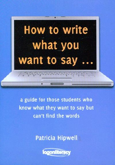 Image for How to Write What You Want to Say: A Guide for those students who know what they want to say but can't find the words
