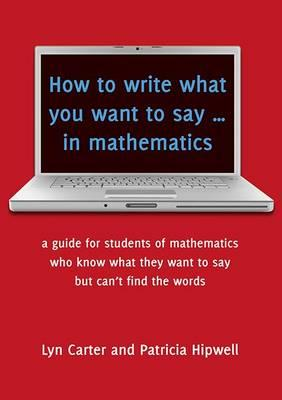 Image for How to Write What You Want to Say in Mathematics: A Guide for those students who know what they want to say but can't find the words