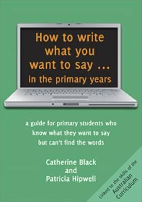 Image for How to Write What You Want to Say in the Primary Years: A Guide for Primary Students who know what they want to say but can't find the words