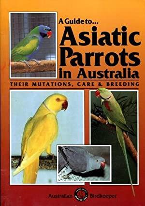 Image for A Guide to Asiatic Parrots in Australia : Their Mutations, Care and Breeding [used book]