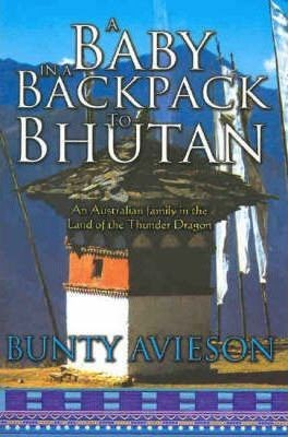 Image for A Baby in a Backpack to Bhutan : An Australian family in the Land of the Thunder Dragon [used book]