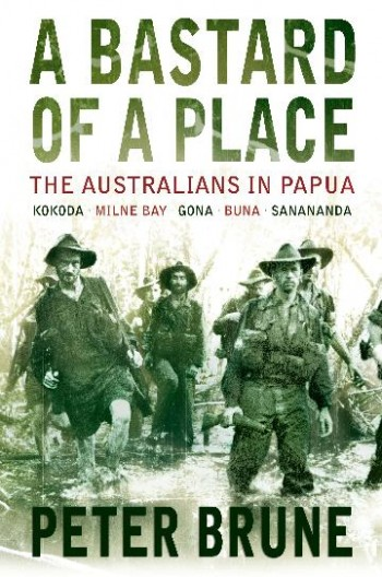 Image for A Bastard of a Place : The Australians in Papua, Kokoda, Milne Bay, Gona, Buna, Sanananda [used book]