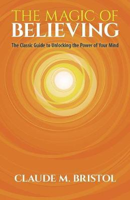 Image for The Magic of Believing : The Classic Guide to Unlocking the Power of Your Mind