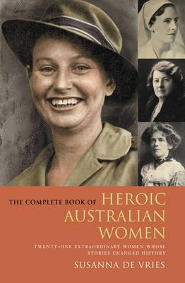 Image for The Complete Book of Heroic Australian Women : Twenty-one Pioneering Women Whose Stories Changed History