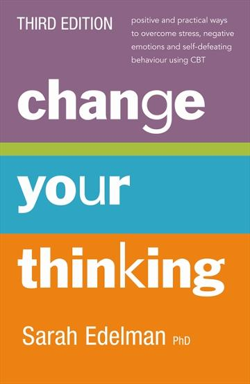 Image for Change Your Thinking [Third Edition] positive and practical ways to overcome stress, negative emotions and self-defeating behaviour using CBT