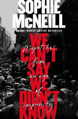 Image for We Can't Say We Didn't Know : Dispatches from an age of impunity