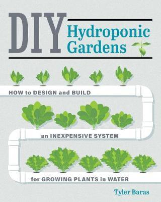 Image for DIY Hydroponic Gardens : How to Design and Build an Inexpensive System for Growing Plants in Water