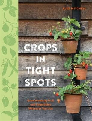 Image for Crops in Tight Spots : Grow Amazing Fruit and Vegetables Wherever You Live