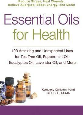 Image for Essential Oils for Health : 100 Amazing and Unexpected Uses for Tea Tree Oil, Peppermint Oil, Eucalyptus Oil, Lavender Oil, and More