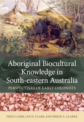 Image for Aboriginal Biocultural Knowledge in South-eastern Australia : Perspectives of Early Colonists