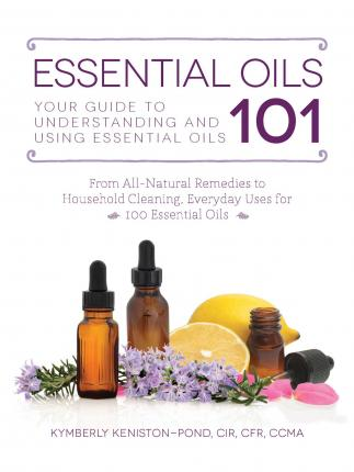 Image for Essential Oils 101 : Your Guide to Understanding and Using Essential Oils
