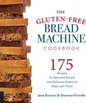 Image for The Gluten-Free Bread Machine Cookbook : 175 Recipes for Splendid Breads and Delicious Dishes to Make with Them