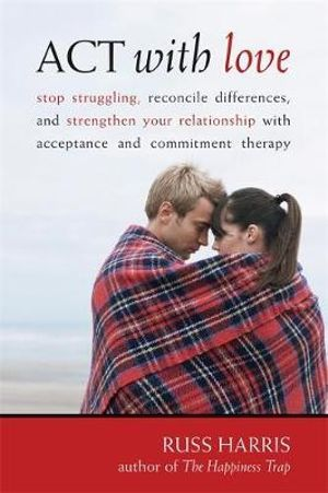 Image for Act With Love : Stop Struggling, Reconcile Differences, and Strengthen Your Relationship With Acceptance and Commitment Therapy