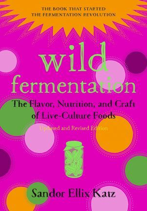 Image for Wild Fermentation : The Flavor, Nutrition, and Craft of Live-Culture Foods