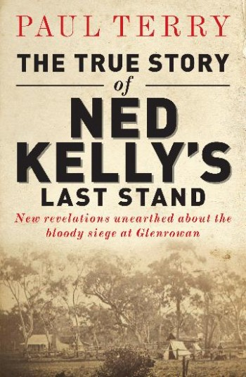 Image for The True Story of Ned Kelly's Last Stand : New revelations unearthed about the bloody siege at Glenrowan