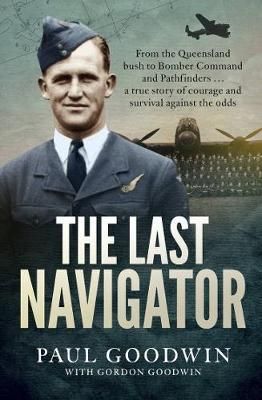 Image for The Last Navigator : From the Queensland Bush to Bomber Command and Pathfinders . . . a True Story of Courage and Survival Against the Odds