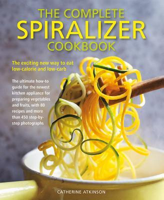 Image for Complete Spiralizer Cookbook : The new way to low-calorie and low-carb eating: how-to techniques and 80 deliciously healthy recipes