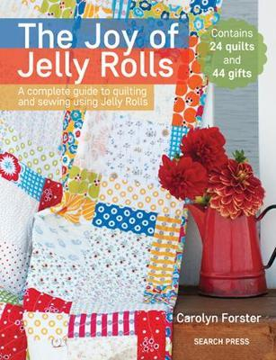 Image for The Joy of Jelly Rolls : A Complete Guide to Quilting and Sewing Using Jelly Rolls