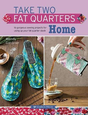 Image for Take Two Fat Quarters Home : 16 Gorgeous Sewing Projects for Using Up Your Fat Quarter Stash