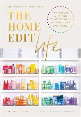 Image for The Home Edit Life : The Complete Guide to Organizing Absolutely Everything at Work, at Home and On the Go, A Netflix Original Series