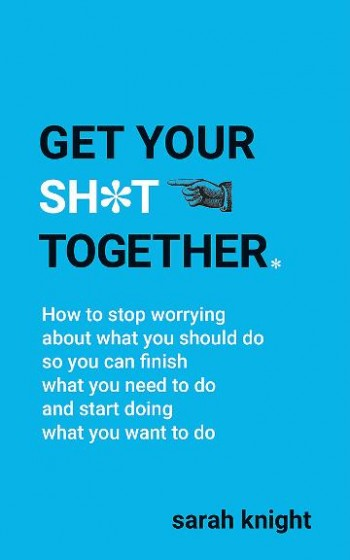 Image for Get Your Sh*t Together : How to stop worrying about what you should do