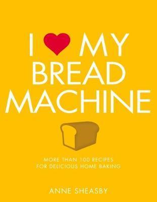 Image for I Love My Bread Machine : More than 100 Recipes for Delicious Home Baking