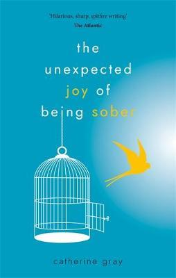 Image for The Unexpected Joy of Being Sober : Discovering a happy, healthy, wealthy alcohol-free life