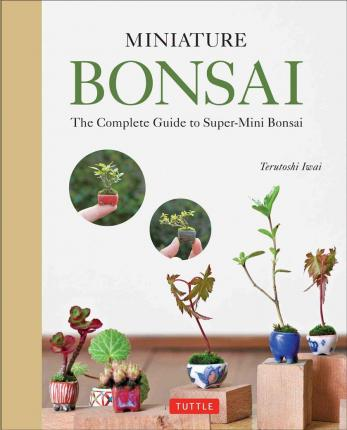 Image for Miniature Bonsai : The Complete Guide to Super-Mini Bonsai