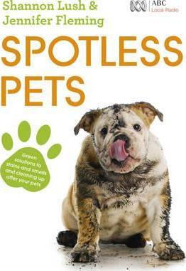 Image for Spotless Pets : Green solutions to stains and smells and cleaning up after your pets
