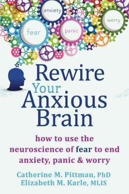 Image for Rewire Your Anxious Brain: How to Use the Neuroscience of Fear to End Anxiety, Panic and Worry