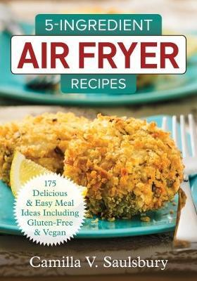 Image for 5 Ingredient Air Fryer Recipes: 175 Delicious & Easy Meal Ideas Including Gluten-Free and Vegan